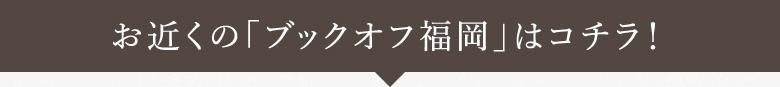 お近くの「ブックオフ福岡」はコチラ!